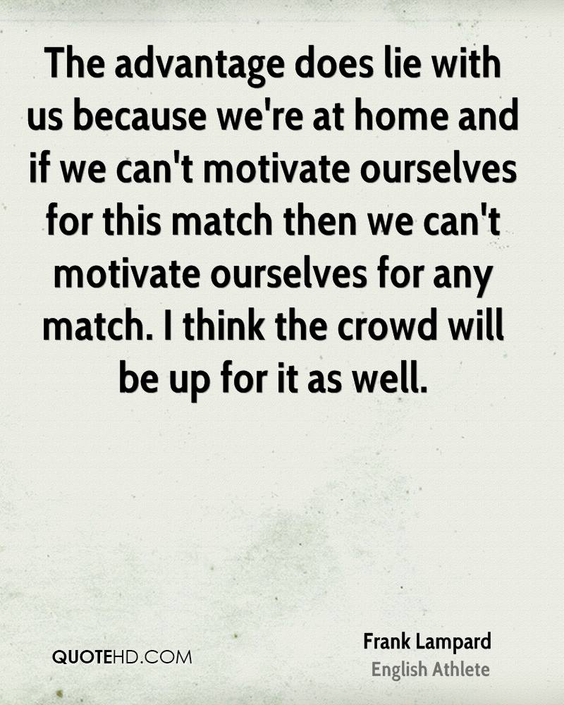 The advantage does lie with us because we're at home and if we can't motivate ourselves for this match then we can't motivate ourselves for any match. I think the crowd will be up for it as well.