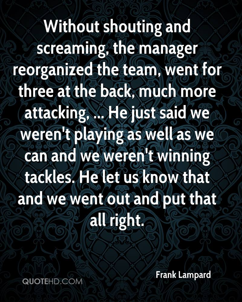 Without shouting and screaming, the manager reorganized the team, went for three at the back, much more attacking, ... He just said we weren't playing as well as we can and we weren't winning tackles. He let us know that and we went out and put that all right.