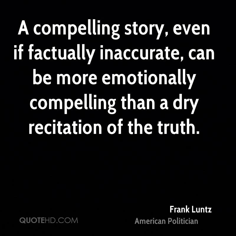 A compelling story, even if factually inaccurate, can be more emotionally compelling than a dry recitation of the truth.