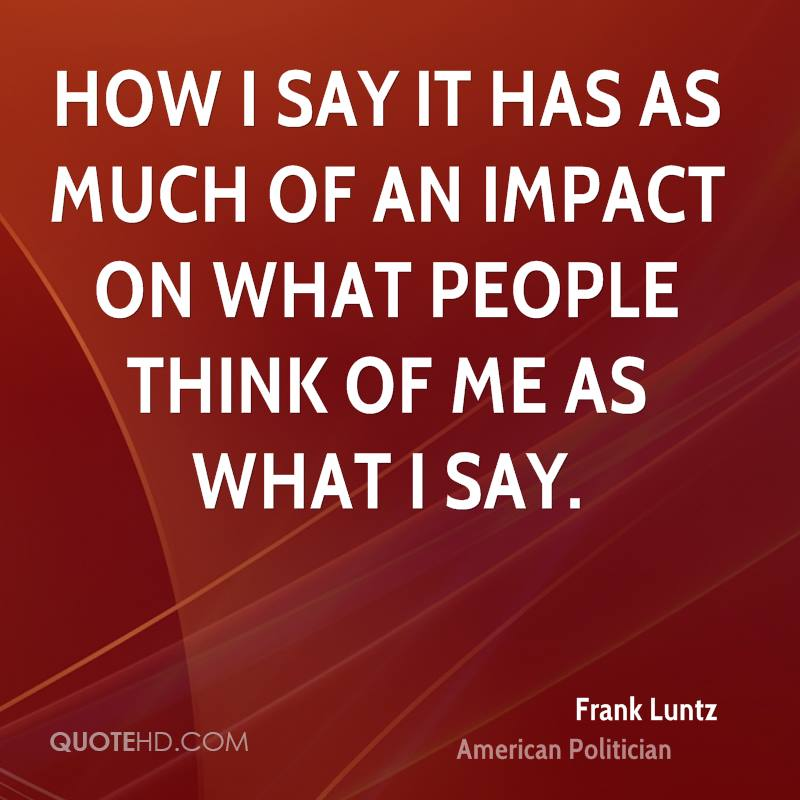 How I say it has as much of an impact on what people think of me as what I say.