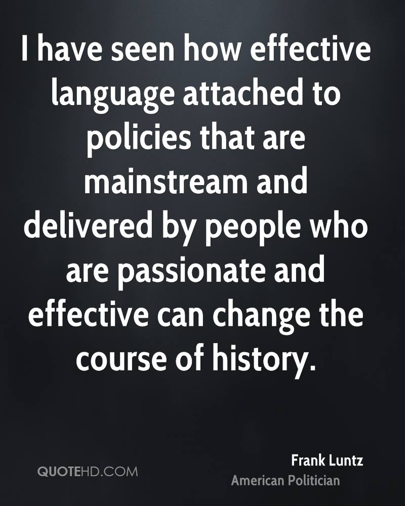I have seen how effective language attached to policies that are mainstream and delivered by people who are passionate and effective can change the course of history.