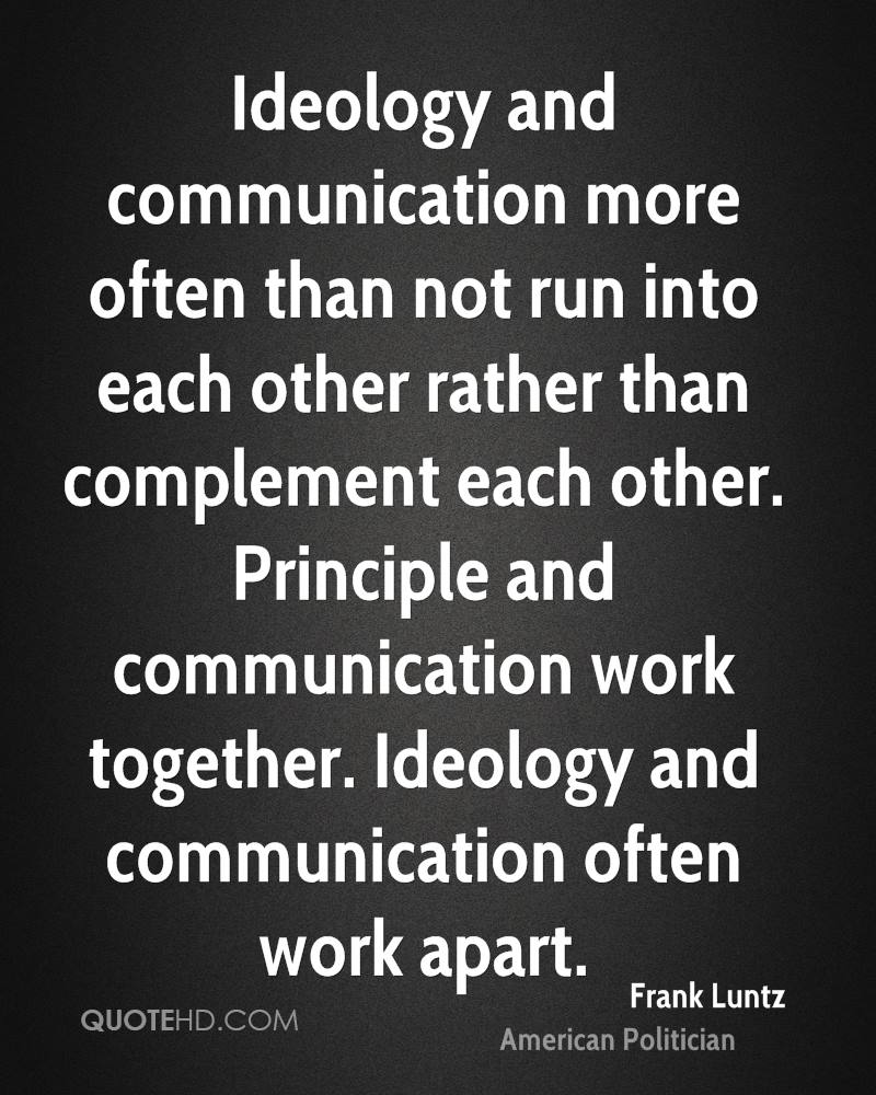 Ideology and communication more often than not run into each other rather than complement each other. Principle and communication work together. Ideology and communication often work apart.