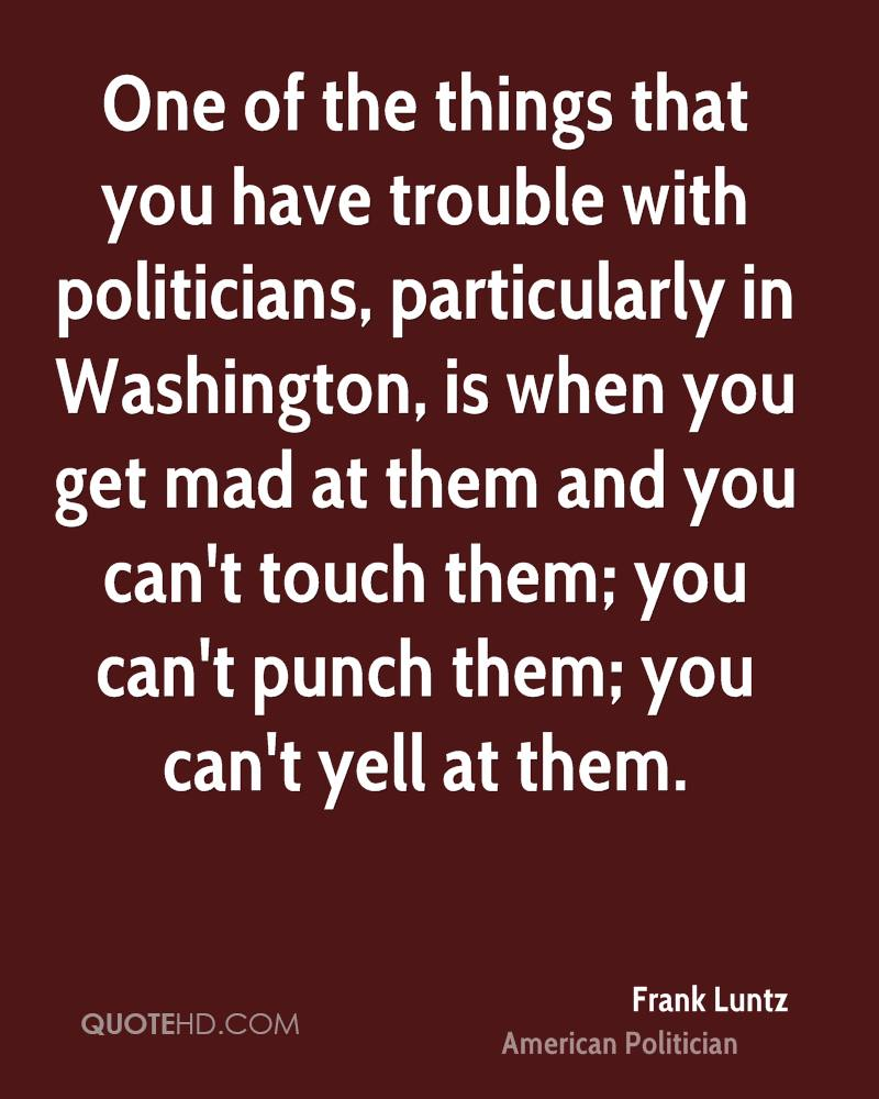 One of the things that you have trouble with politicians, particularly in Washington, is when you get mad at them and you can't touch them; you can't punch them; you can't yell at them.