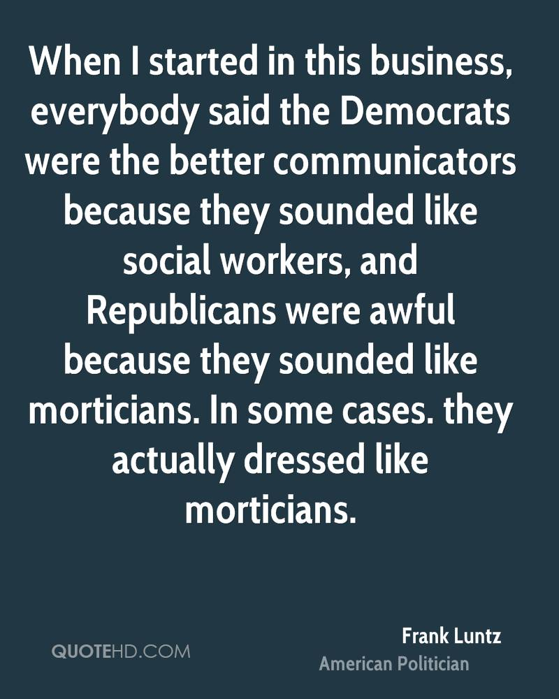 When I started in this business, everybody said the Democrats were the better communicators because they sounded like social workers, and Republicans were awful because they sounded like morticians. In some cases. they actually dressed like morticians.