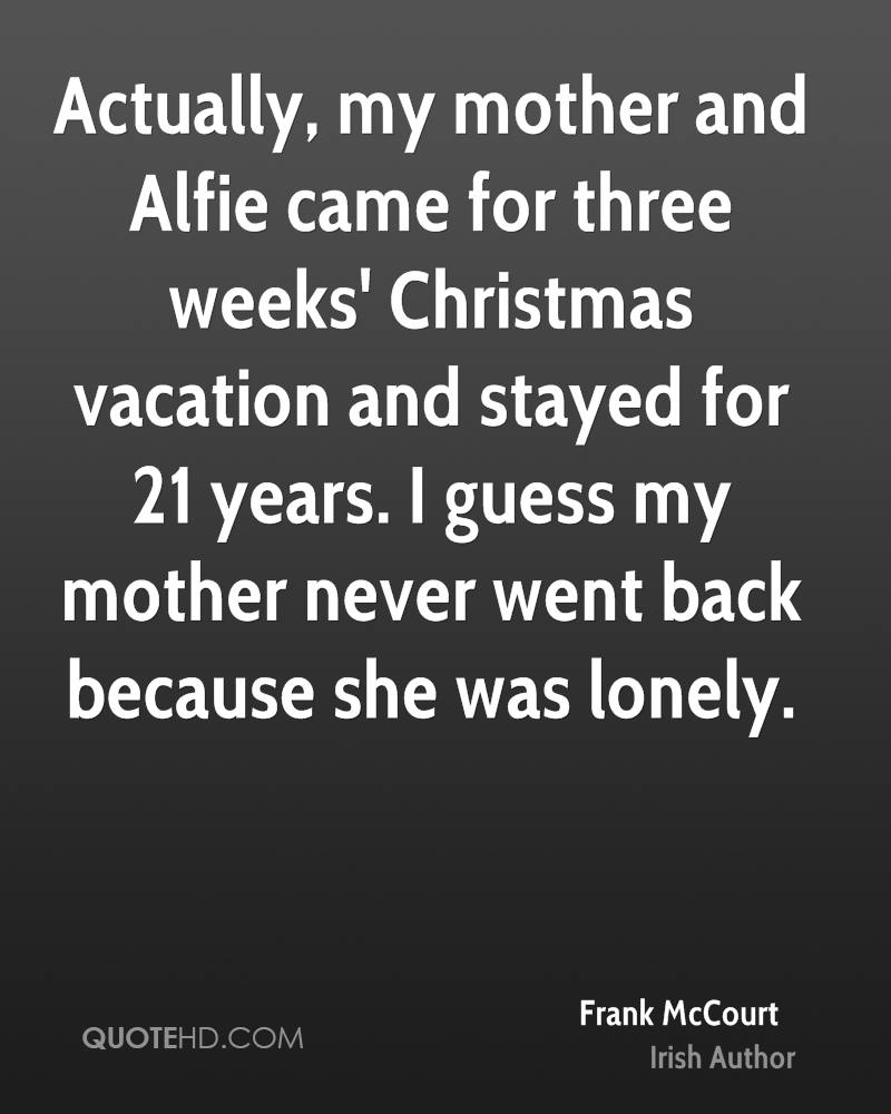 Actually, my mother and Alfie came for three weeks' Christmas vacation and stayed for 21 years. I guess my mother never went back because she was lonely.