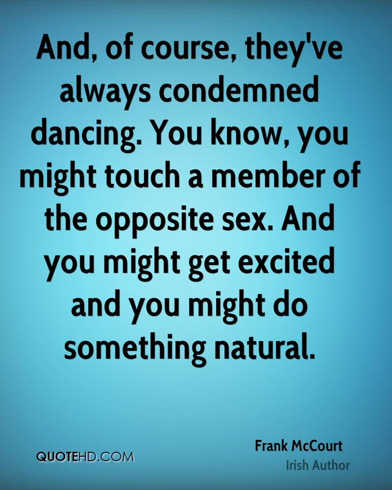 And, of course, they've always condemned dancing. You know, you might touch a member of the opposite sex. And you might get excited and you might do something natural.