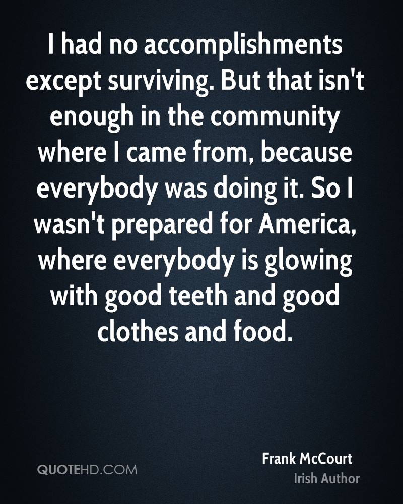 I had no accomplishments except surviving. But that isn't enough in the community where I came from, because everybody was doing it. So I wasn't prepared for America, where everybody is glowing with good teeth and good clothes and food.