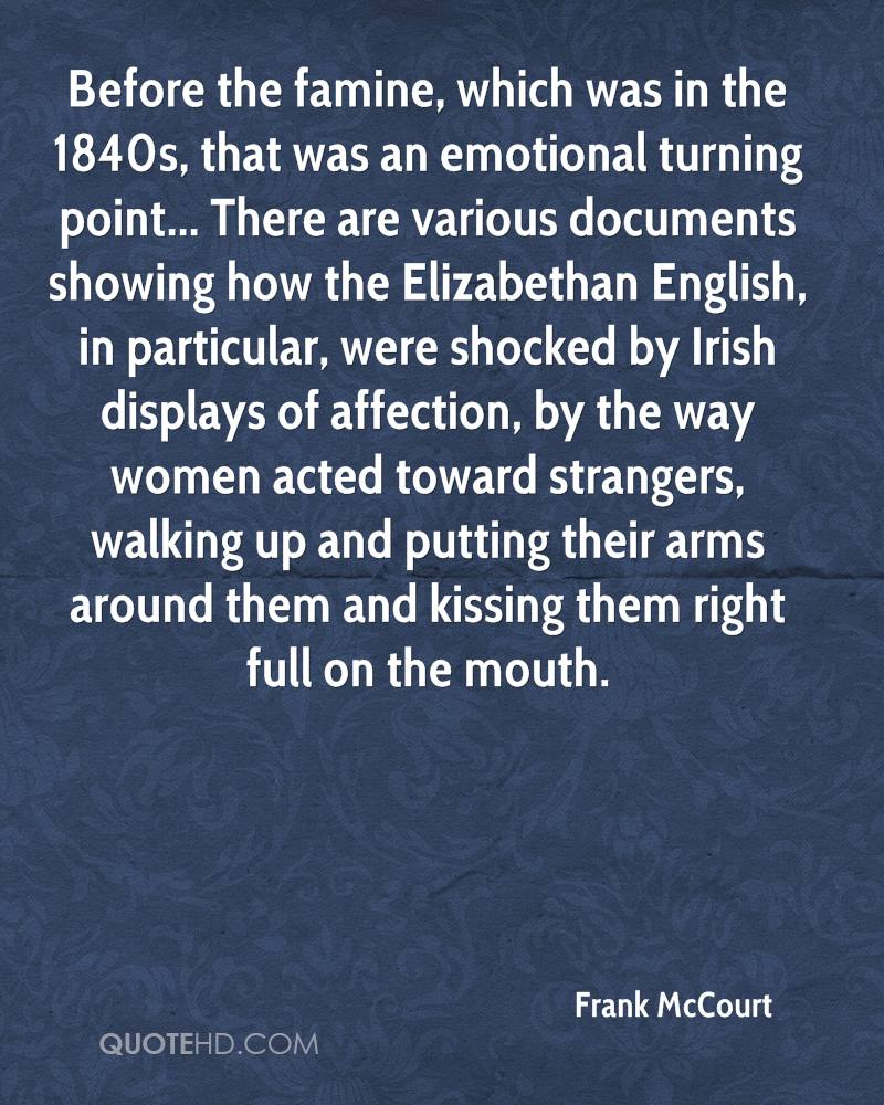 Before the famine, which was in the 1840s, that was an emotional turning point... There are various documents showing how the Elizabethan English, in particular, were shocked by Irish displays of affection, by the way women acted toward strangers, walking up and putting their arms around them and kissing them right full on the mouth.