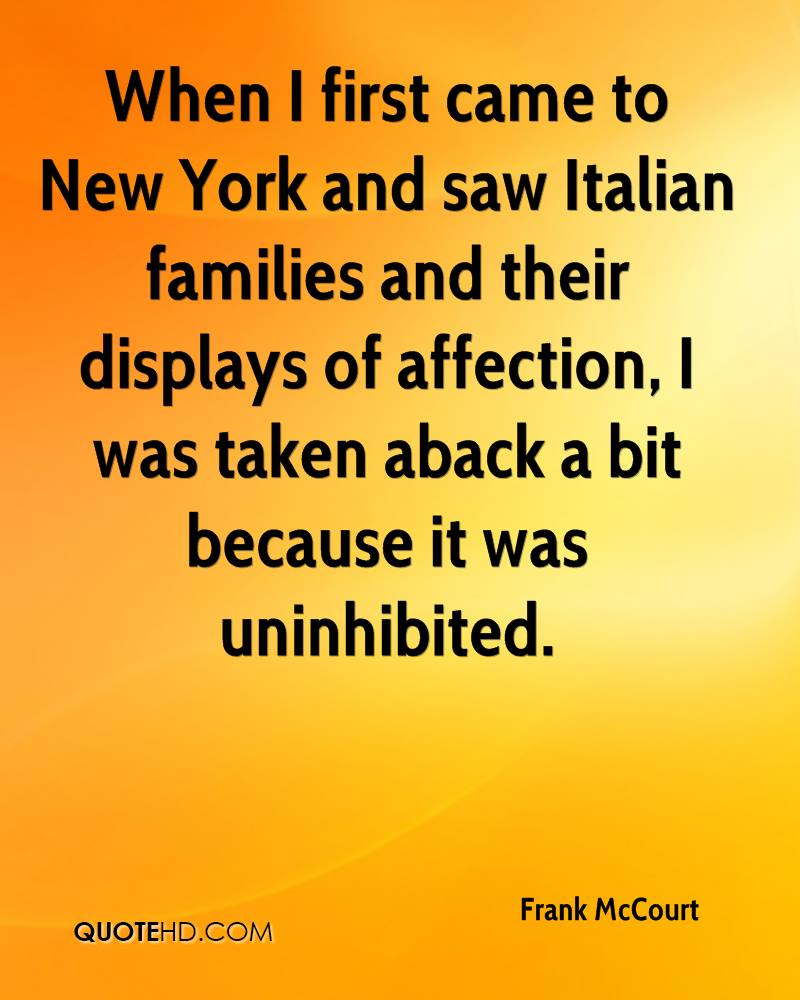 When I first came to New York and saw Italian families and their displays of affection, I was taken aback a bit because it was uninhibited.