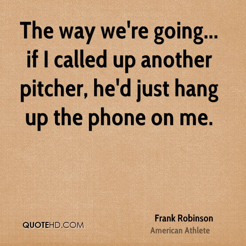 The way we're going... if I called up another pitcher, he'd just hang up the phone on me.