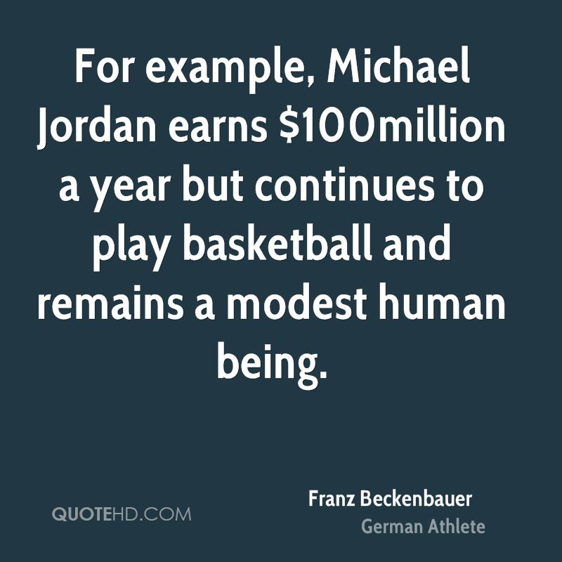 For example, Michael Jordan earns $100million a year but continues to play basketball and remains a modest human being.