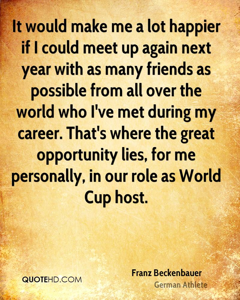 It would make me a lot happier if I could meet up again next year with as many friends as possible from all over the world who I've met during my career. That's where the great opportunity lies, for me personally, in our role as World Cup host.