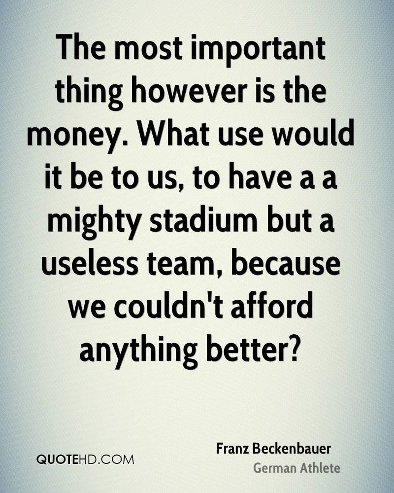 The most important thing however is the money. What use would it be to us, to have a a mighty stadium but a useless team, because we couldn't afford anything better?
