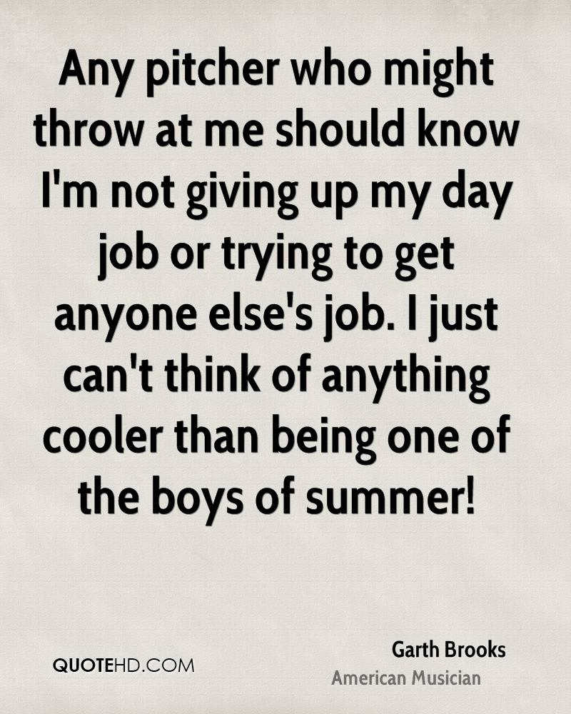 Any pitcher who might throw at me should know I'm not giving up my day job or trying to get anyone else's job. I just can't think of anything cooler than being one of the boys of summer!