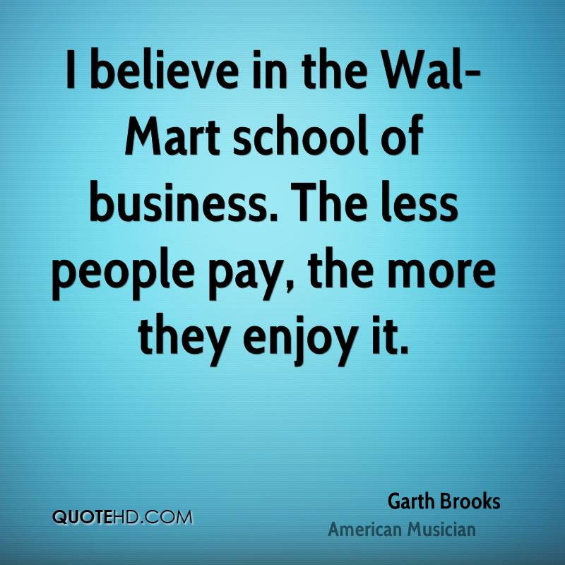 I believe in the Wal-Mart school of business. The less people pay, the more they enjoy it.