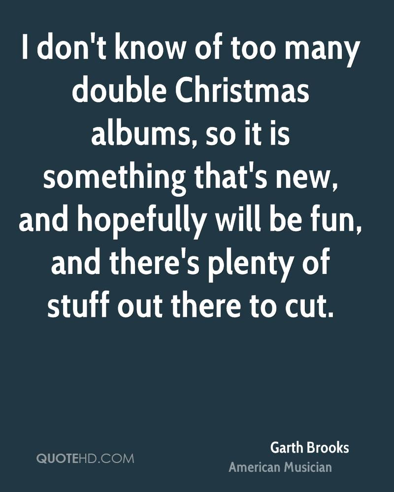 I don't know of too many double Christmas albums, so it is something that's new, and hopefully will be fun, and there's plenty of stuff out there to cut.
