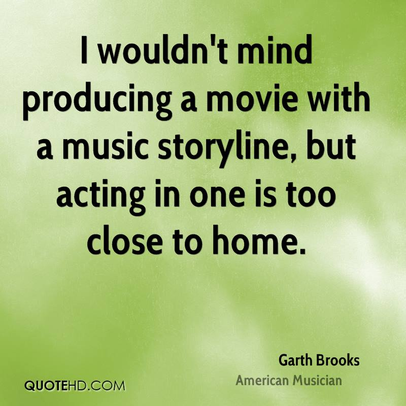 I wouldn't mind producing a movie with a music storyline, but acting in one is too close to home.