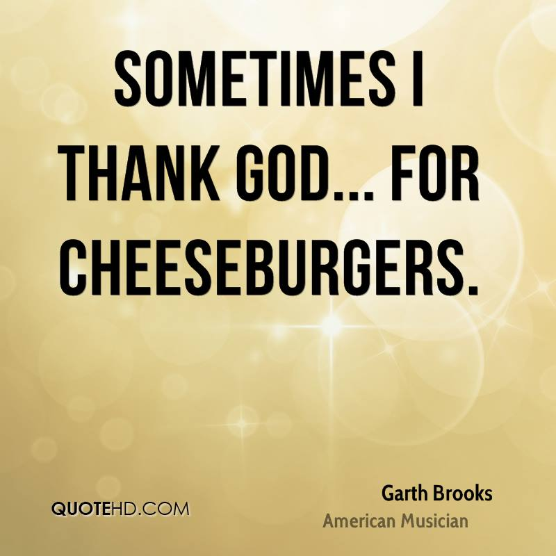 Sometimes I thank God... for cheeseburgers.