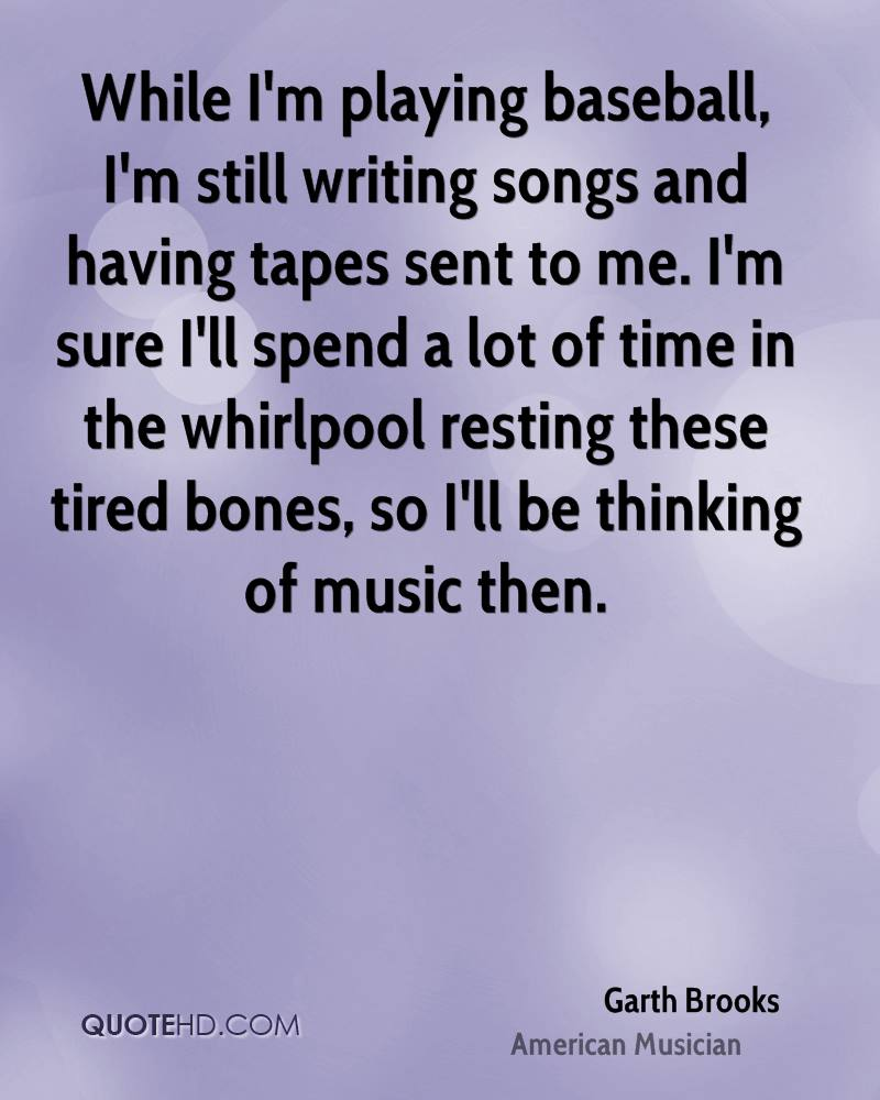 While I'm playing baseball, I'm still writing songs and having tapes sent to me. I'm sure I'll spend a lot of time in the whirlpool resting these tired bones, so I'll be thinking of music then.