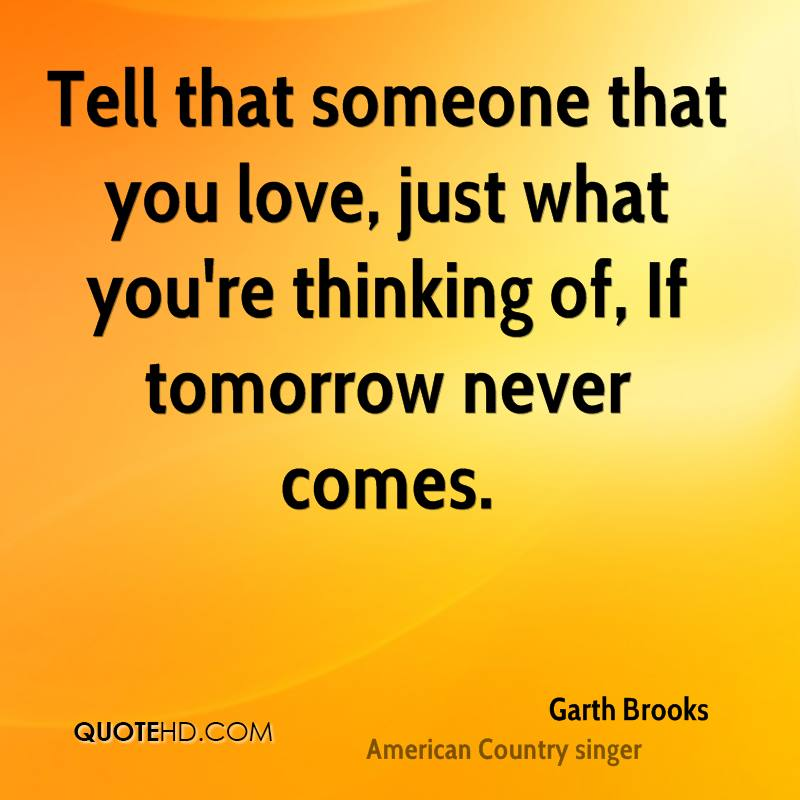 Tell that someone that you love, just what you're thinking of, If tomorrow never comes.