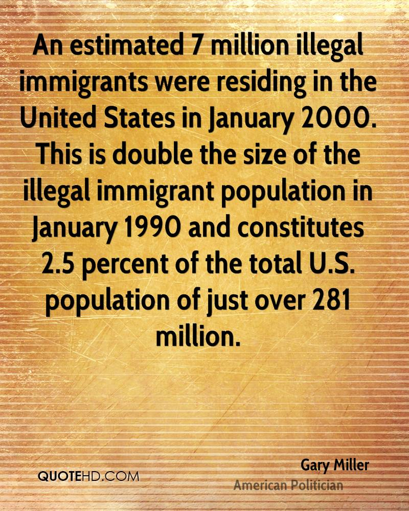 An estimated 7 million illegal immigrants were residing in the United States in January 2000. This is double the size of the illegal immigrant population in January 1990 and constitutes 2.5 percent of the total U.S. population of just over 281 million.