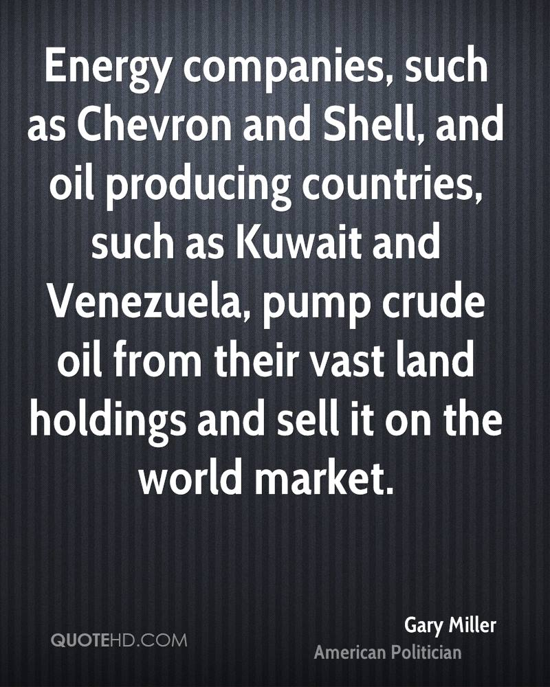 Energy companies, such as Chevron and Shell, and oil producing countries, such as Kuwait and Venezuela, pump crude oil from their vast land holdings and sell it on the world market.