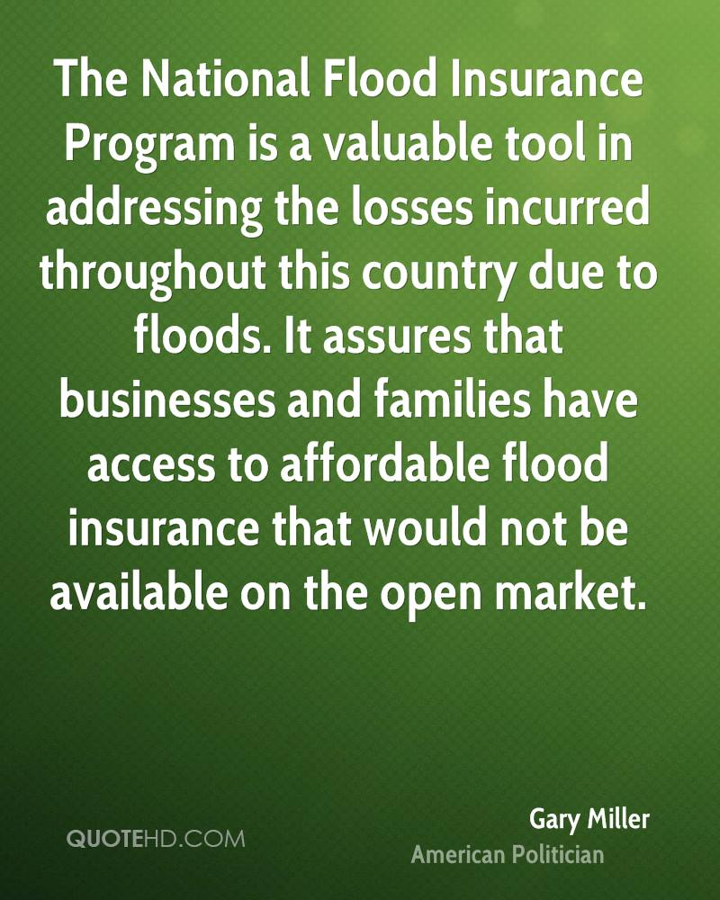 The National Flood Insurance Program is a valuable tool in addressing the losses incurred throughout this country due to floods. It assures that businesses and families have access to affordable flood insurance that would not be available on the open market.