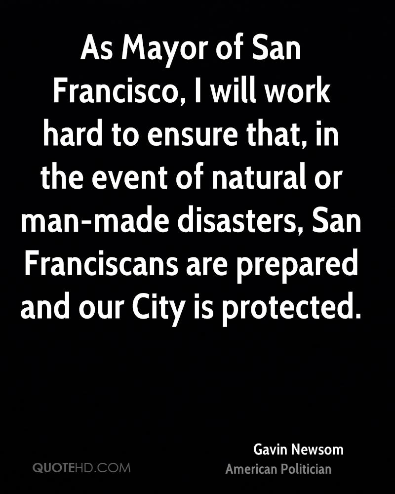 As Mayor of San Francisco, I will work hard to ensure that, in the event of natural or man-made disasters, San Franciscans are prepared and our City is protected.