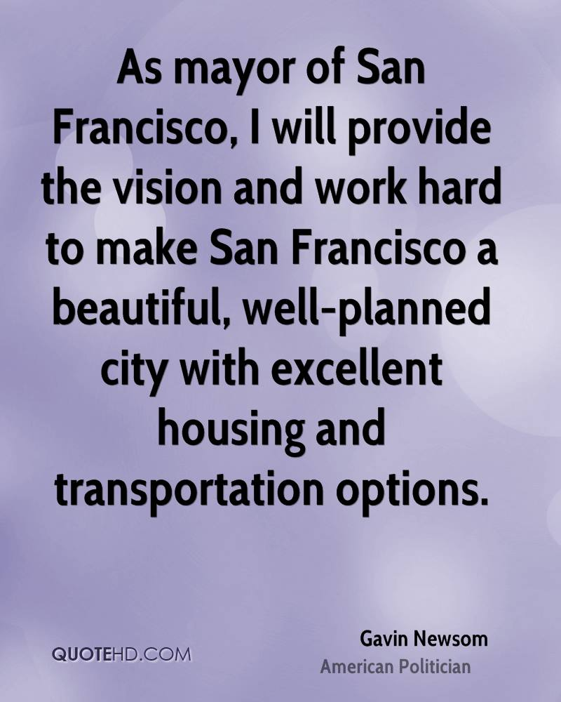 As mayor of San Francisco, I will provide the vision and work hard to make San Francisco a beautiful, well-planned city with excellent housing and transportation options.