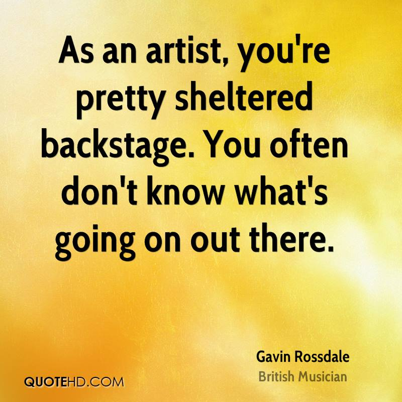 As an artist, you're pretty sheltered backstage. You often don't know what's going on out there.