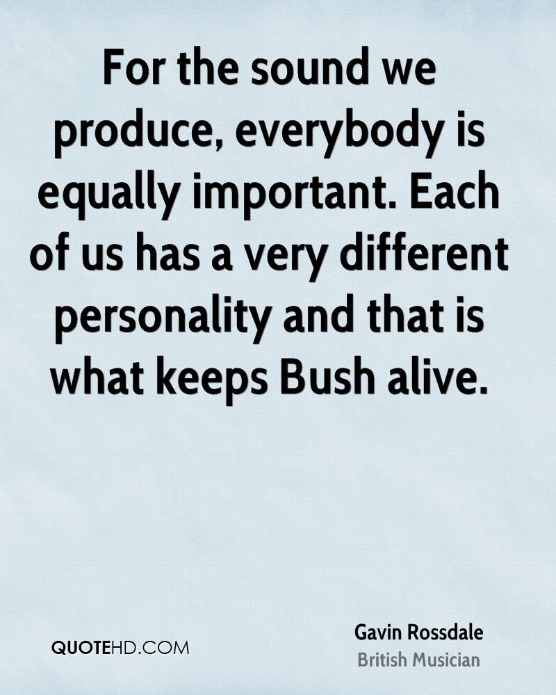 For the sound we produce, everybody is equally important. Each of us has a very different personality and that is what keeps Bush alive.