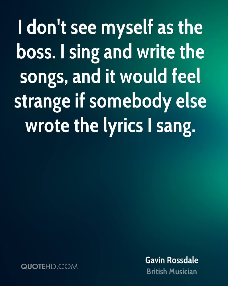 I don't see myself as the boss. I sing and write the songs, and it would feel strange if somebody else wrote the lyrics I sang.