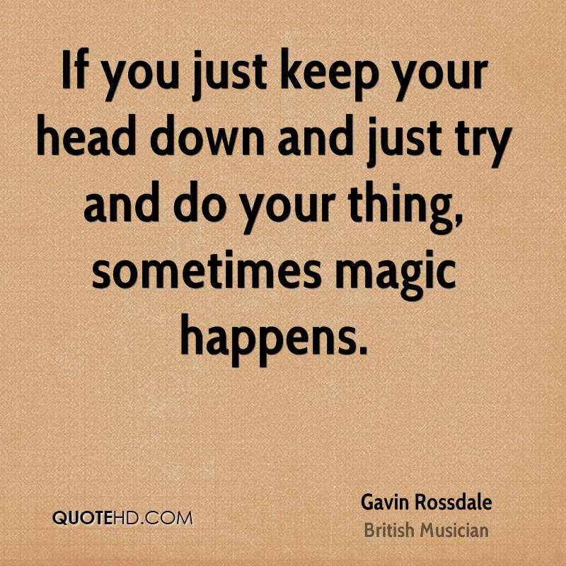 If you just keep your head down and just try and do your thing, sometimes magic happens.