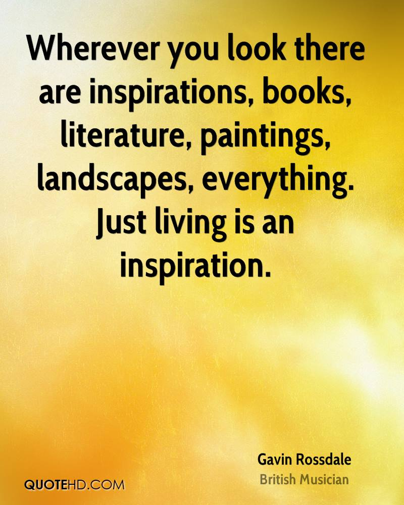 Wherever you look there are inspirations, books, literature, paintings, landscapes, everything. Just living is an inspiration.