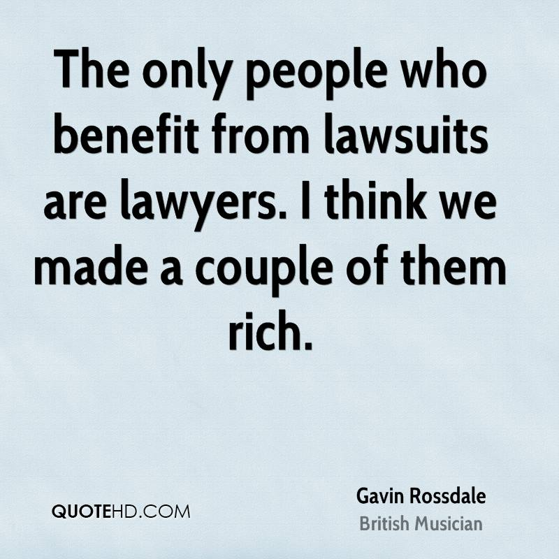 The only people who benefit from lawsuits are lawyers. I think we made a couple of them rich.