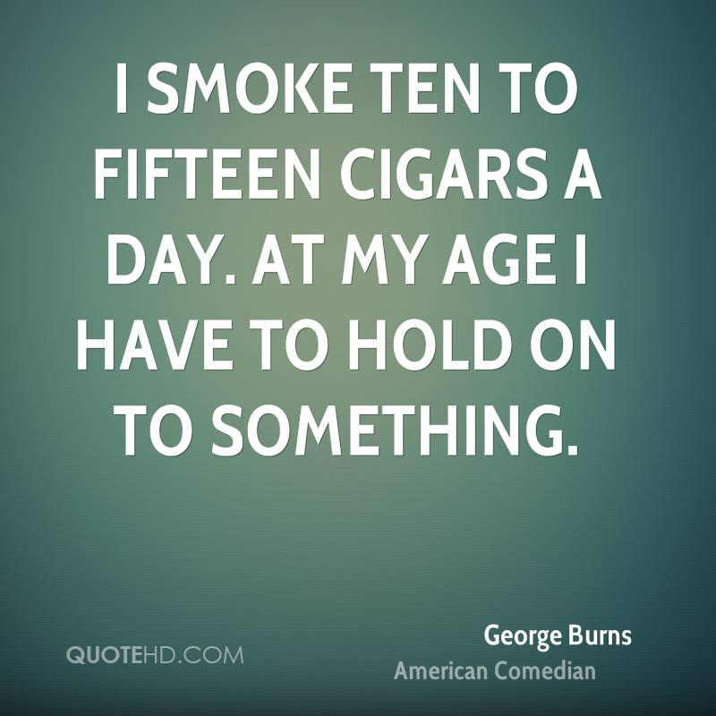 I smoke ten to fifteen cigars a day. At my age I have to hold on to something.