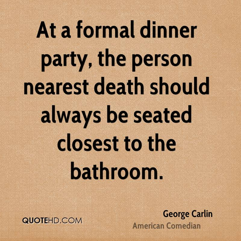 At a formal dinner party, the person nearest death should always be seated closest to the bathroom.