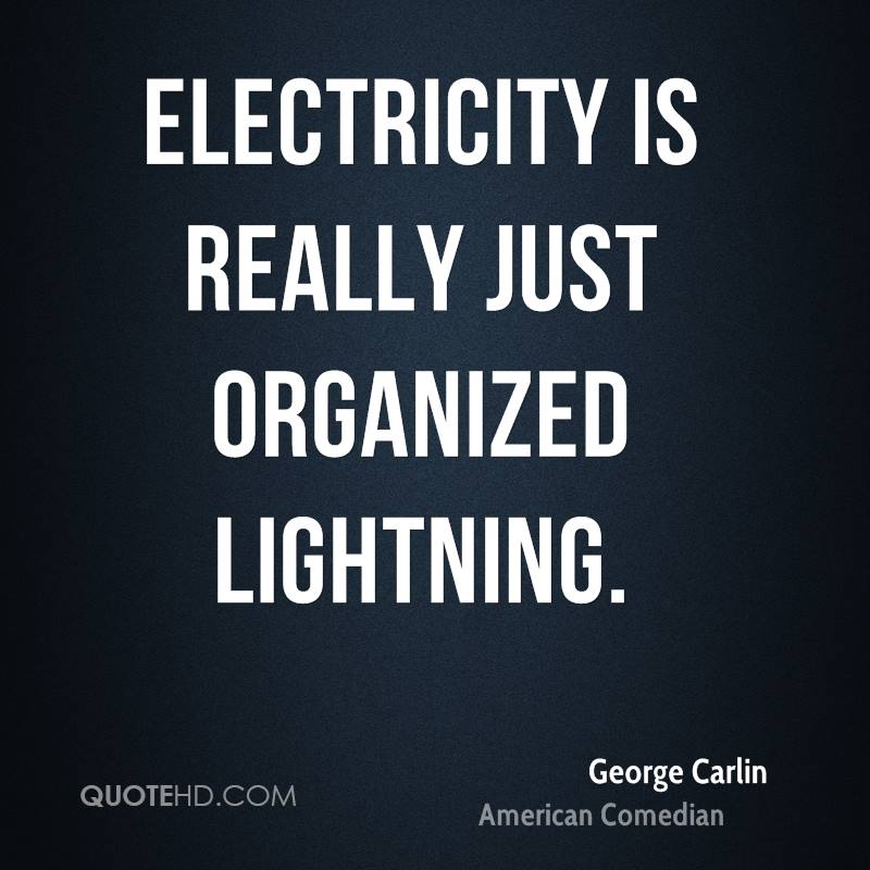 Electricity is really just organized lightning.