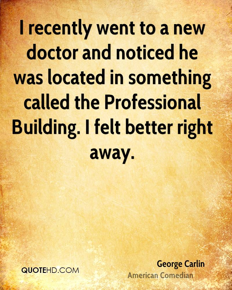 I recently went to a new doctor and noticed he was located in something called the Professional Building. I felt better right away.