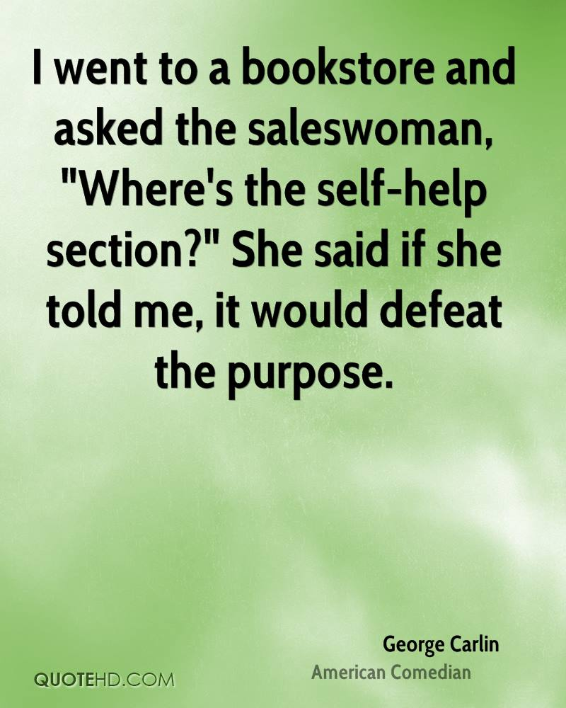 """I went to a bookstore and asked the saleswoman, """"Where's the self-help section?"""" She said if she told me, it would defeat the purpose."""