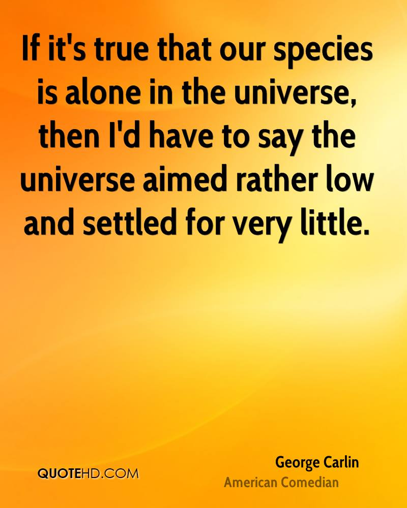 If it's true that our species is alone in the universe, then I'd have to say the universe aimed rather low and settled for very little.