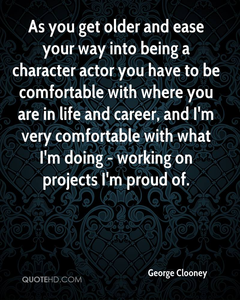 As you get older and ease your way into being a character actor you have to be comfortable with where you are in life and career, and I'm very comfortable with what I'm doing - working on projects I'm proud of.