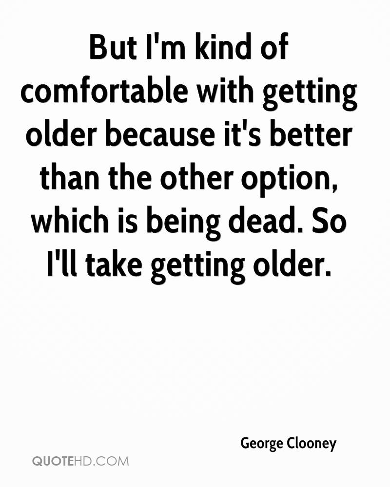 But I'm kind of comfortable with getting older because it's better than the other option, which is being dead. So I'll take getting older.