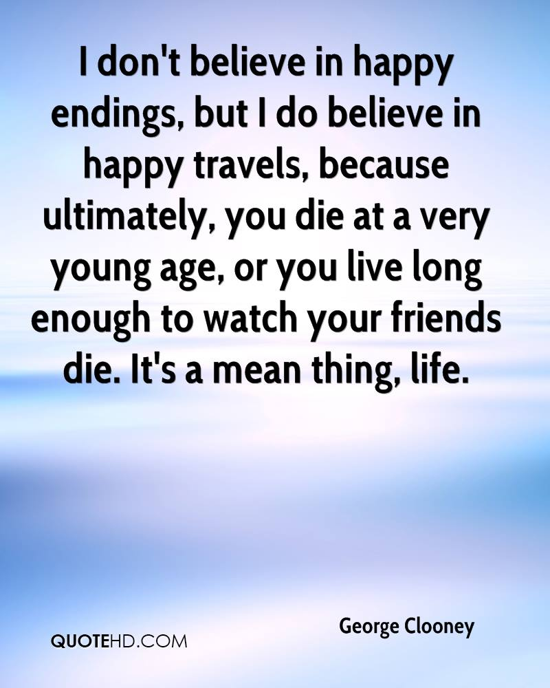 I don't believe in happy endings, but I do believe in happy travels, because ultimately, you die at a very young age, or you live long enough to watch your friends die. It's a mean thing, life.