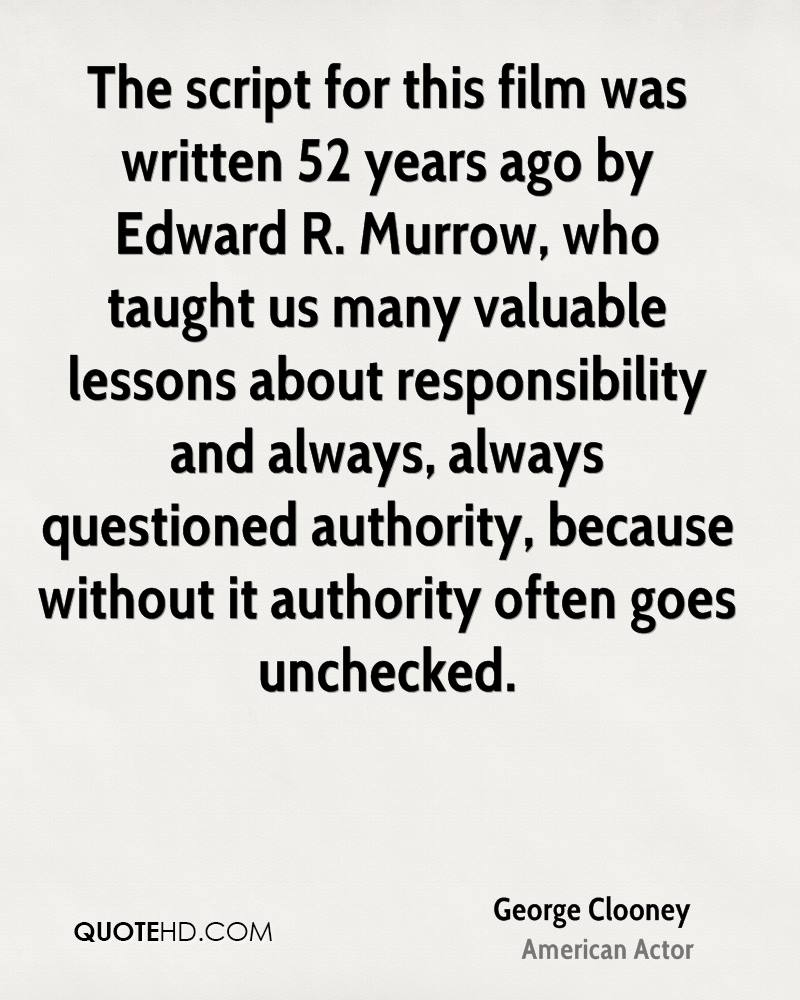 The script for this film was written 52 years ago by Edward R. Murrow, who taught us many valuable lessons about responsibility and always, always questioned authority, because without it authority often goes unchecked.