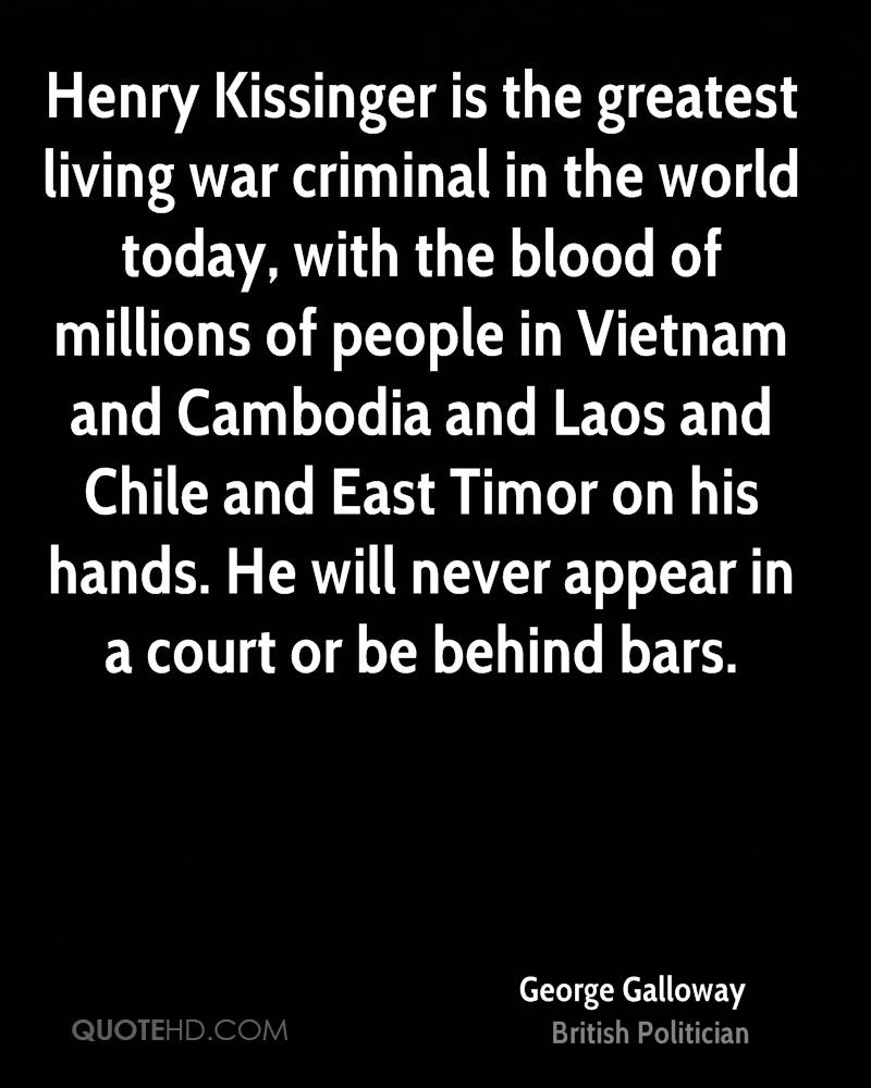 Henry Kissinger is the greatest living war criminal in the world today, with the blood of millions of people in Vietnam and Cambodia and Laos and Chile and East Timor on his hands. He will never appear in a court or be behind bars.