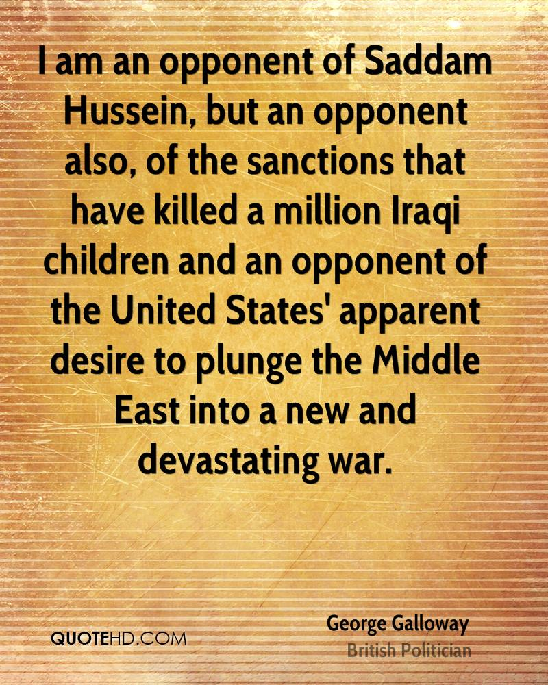 I am an opponent of Saddam Hussein, but an opponent also, of the sanctions that have killed a million Iraqi children and an opponent of the United States' apparent desire to plunge the Middle East into a new and devastating war.