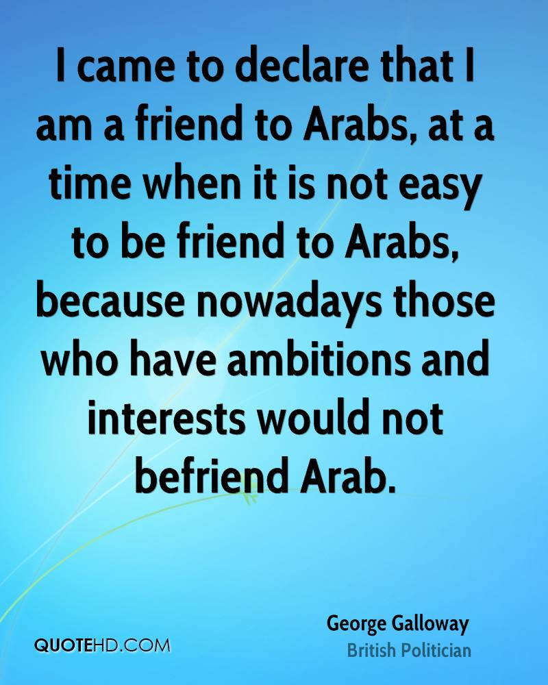 I came to declare that I am a friend to Arabs, at a time when it is not easy to be friend to Arabs, because nowadays those who have ambitions and interests would not befriend Arab.