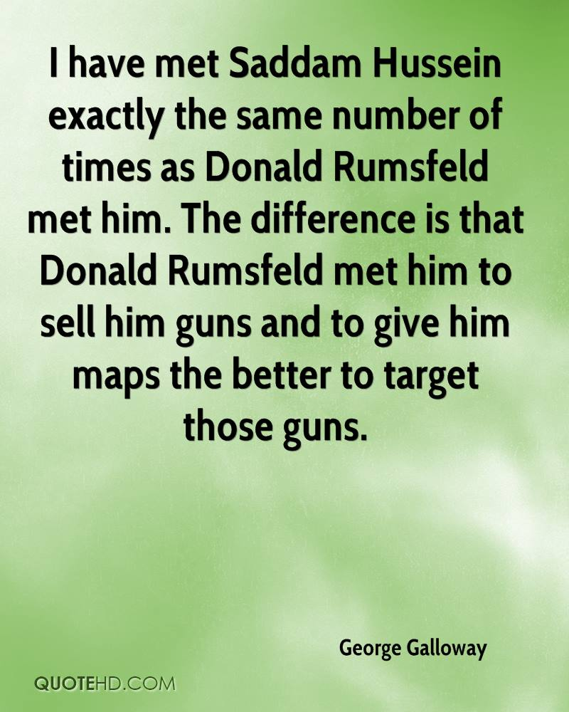 I have met Saddam Hussein exactly the same number of times as Donald Rumsfeld met him. The difference is that Donald Rumsfeld met him to sell him guns and to give him maps the better to target those guns.
