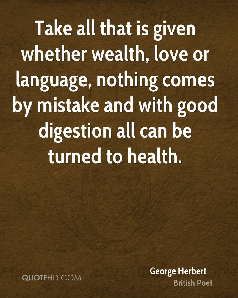 Take all that is given whether wealth, love or language, nothing comes by mistake and with good digestion all can be turned to health.